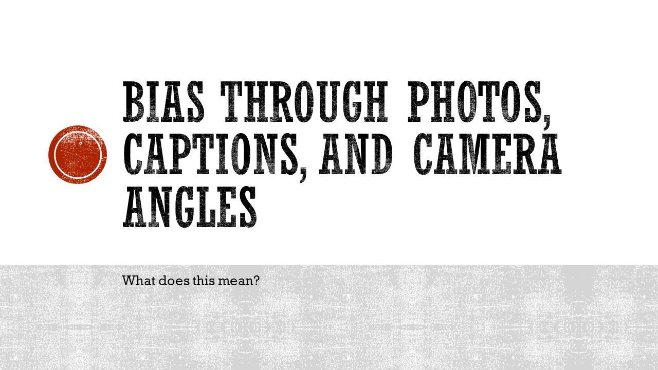 Bias through photos, captions, and camera angles