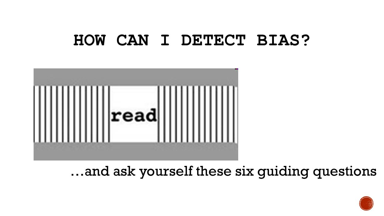 How Can I Detect Bias …and ask yourself these six guiding questions