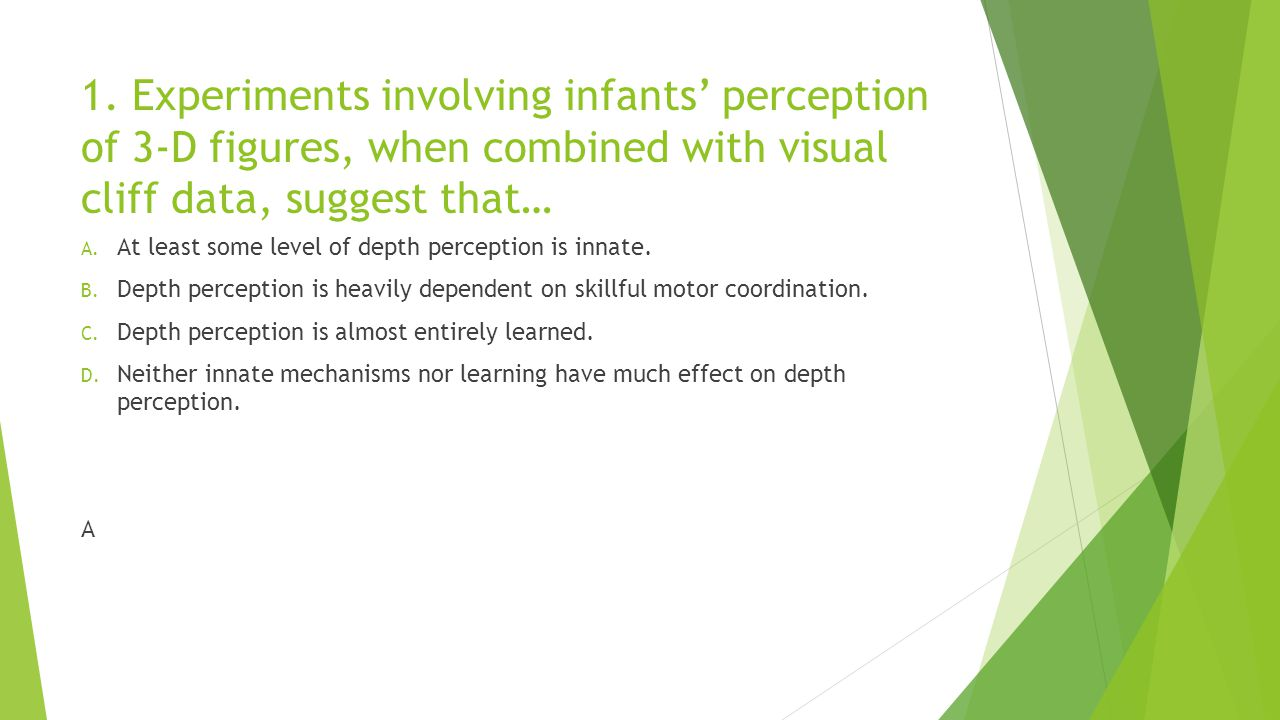 1. Experiments involving infants' perception of 3-D figures, when combined with visual cliff data, suggest that…