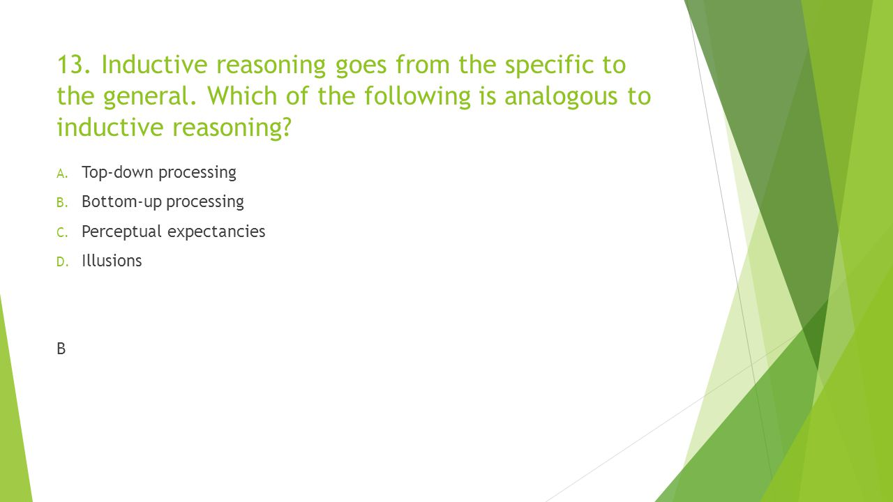 13. Inductive reasoning goes from the specific to the general