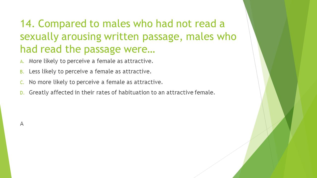 14. Compared to males who had not read a sexually arousing written passage, males who had read the passage were…