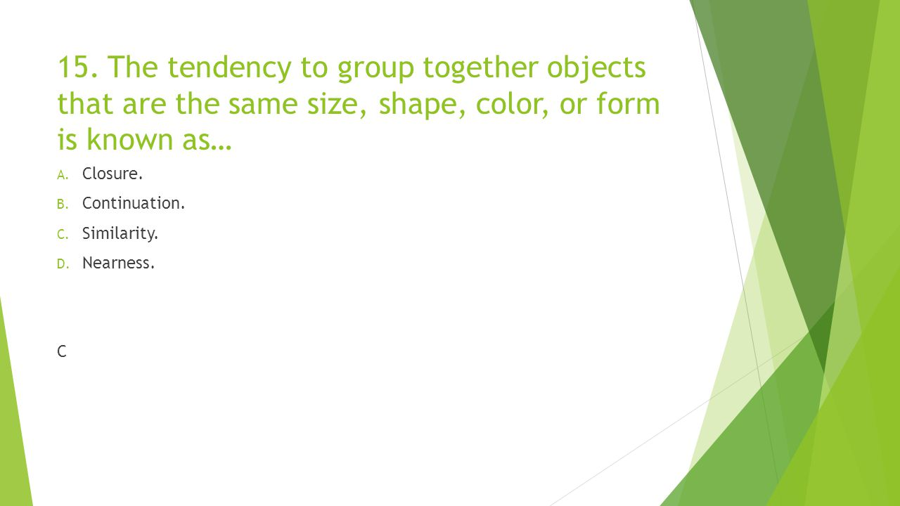 15. The tendency to group together objects that are the same size, shape, color, or form is known as…