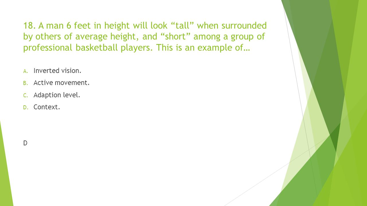 18. A man 6 feet in height will look tall when surrounded by others of average height, and short among a group of professional basketball players. This is an example of…