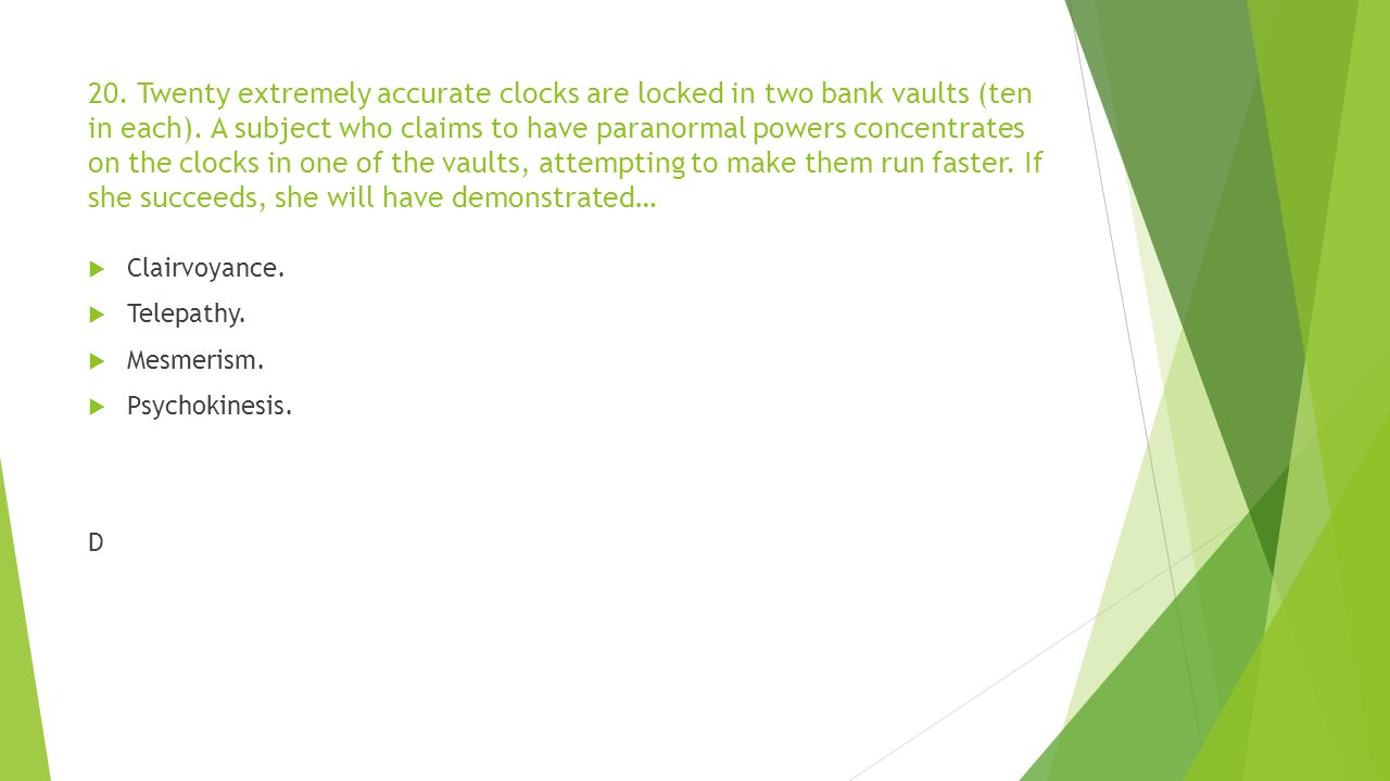 20. Twenty extremely accurate clocks are locked in two bank vaults (ten in each). A subject who claims to have paranormal powers concentrates on the clocks in one of the vaults, attempting to make them run faster. If she succeeds, she will have demonstrated…