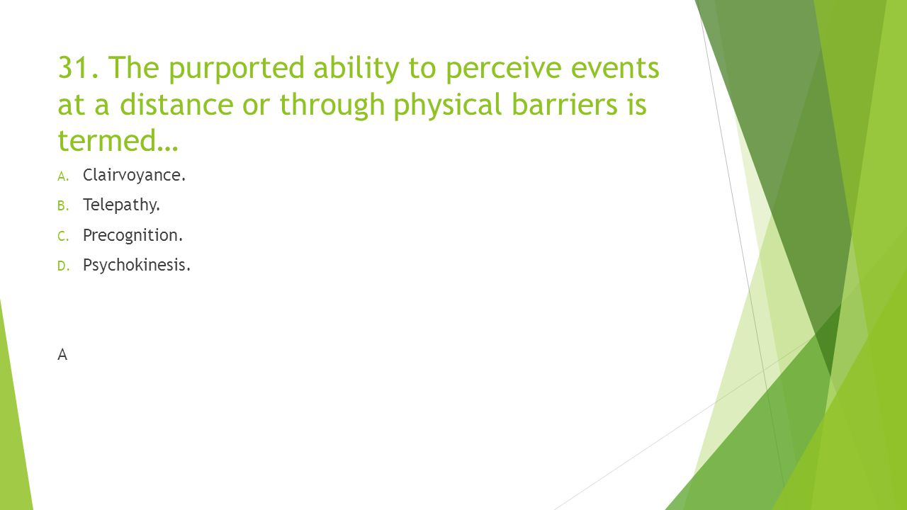 31. The purported ability to perceive events at a distance or through physical barriers is termed…