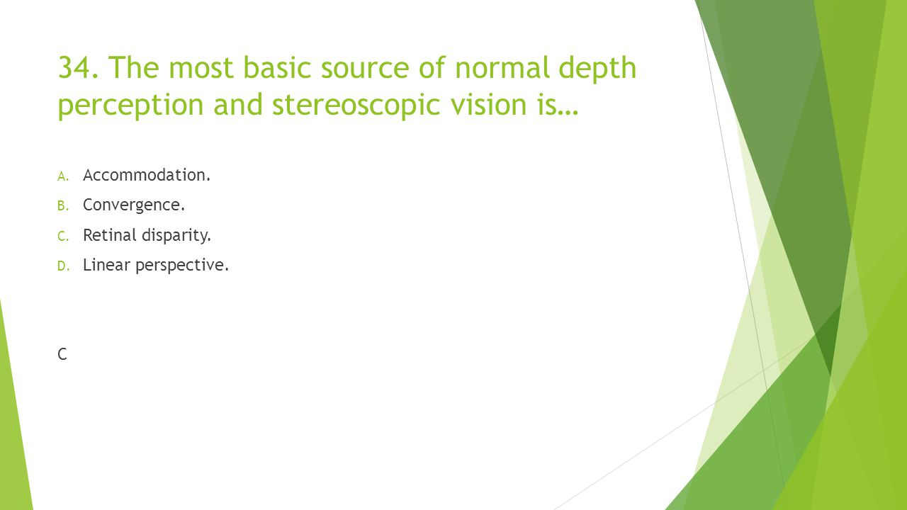 34. The most basic source of normal depth perception and stereoscopic vision is…