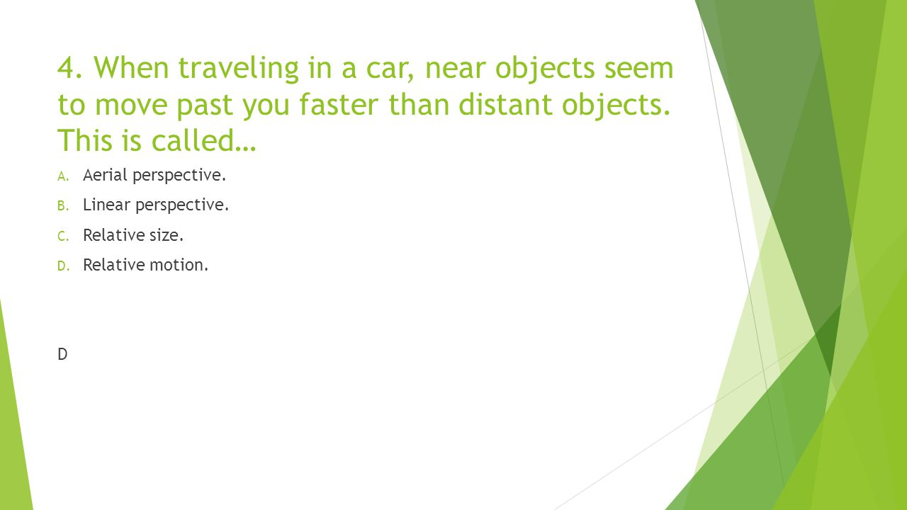 4. When traveling in a car, near objects seem to move past you faster than distant objects. This is called…