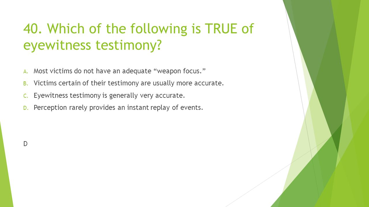 40. Which of the following is TRUE of eyewitness testimony