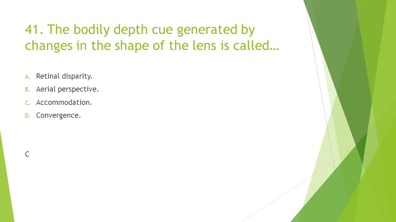 41. The bodily depth cue generated by changes in the shape of the lens is called…