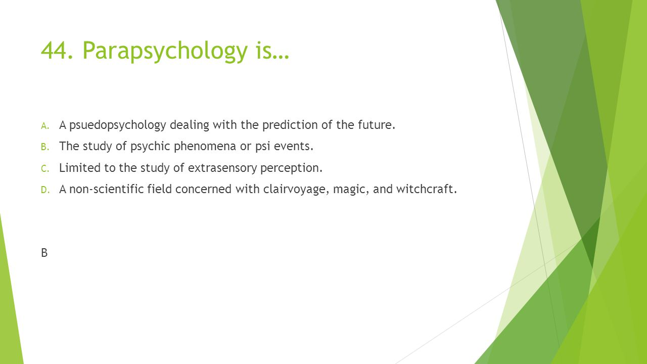 44. Parapsychology is… A psuedopsychology dealing with the prediction of the future. The study of psychic phenomena or psi events.