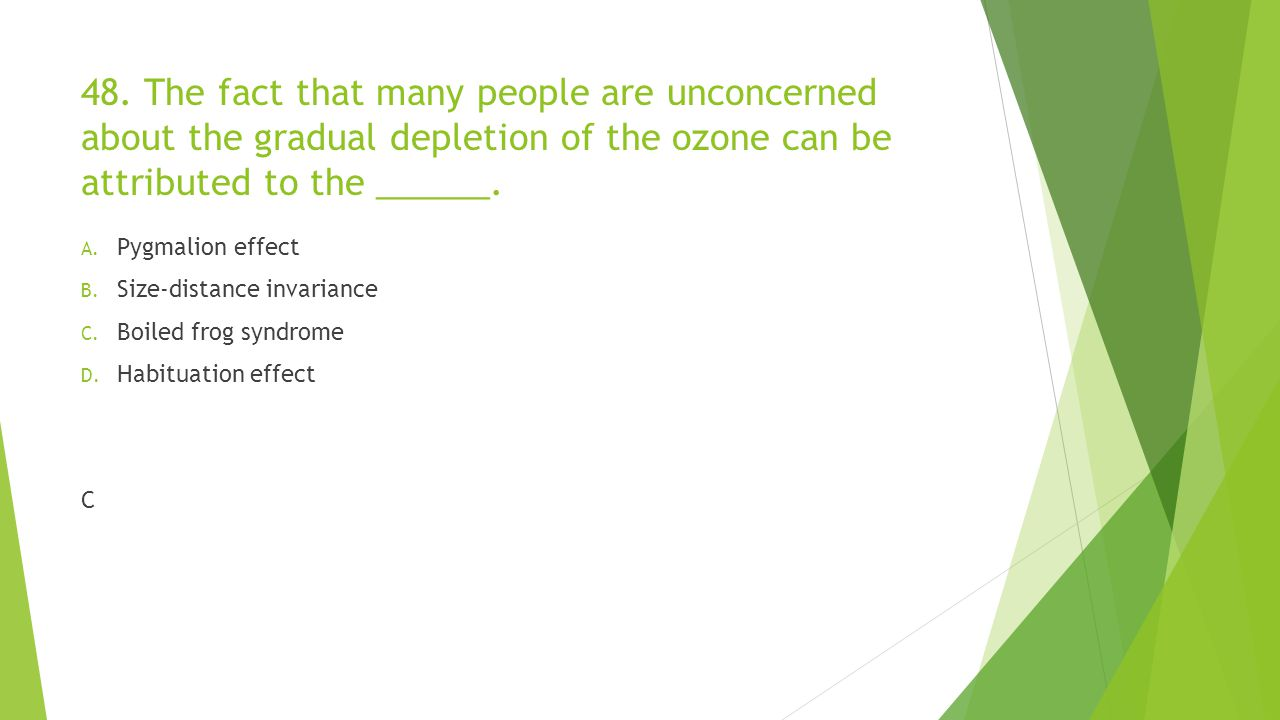 48. The fact that many people are unconcerned about the gradual depletion of the ozone can be attributed to the ______.
