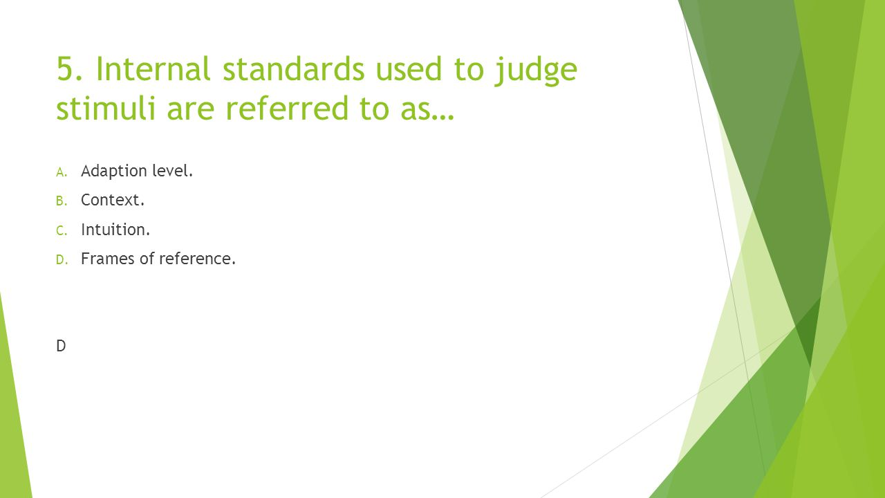 5. Internal standards used to judge stimuli are referred to as…