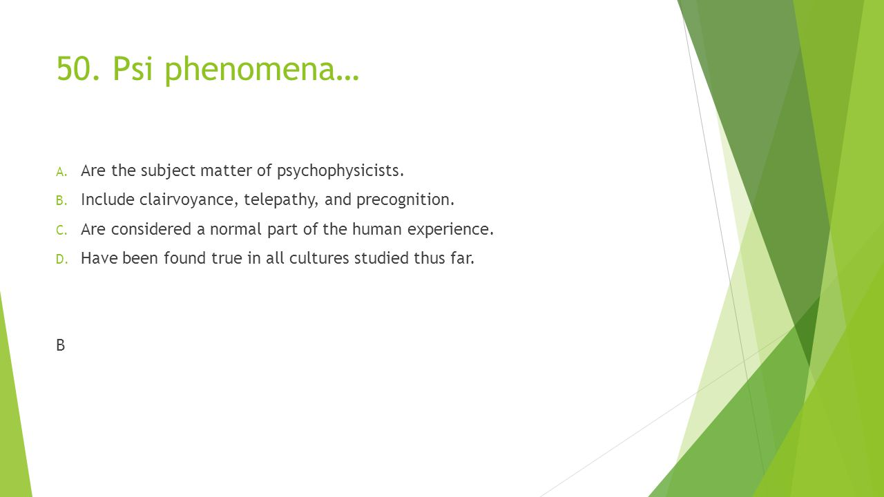 50. Psi phenomena… Are the subject matter of psychophysicists.