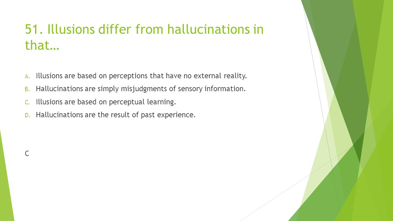 51. Illusions differ from hallucinations in that…