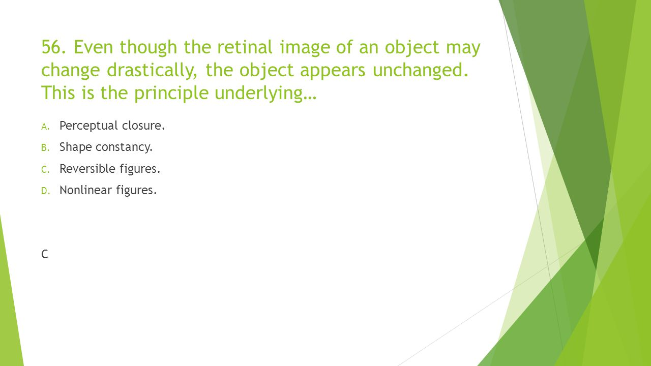 56. Even though the retinal image of an object may change drastically, the object appears unchanged. This is the principle underlying…