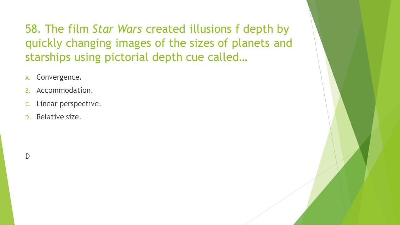 58. The film Star Wars created illusions f depth by quickly changing images of the sizes of planets and starships using pictorial depth cue called…