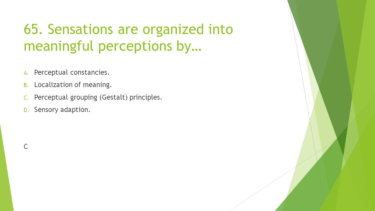 65. Sensations are organized into meaningful perceptions by…
