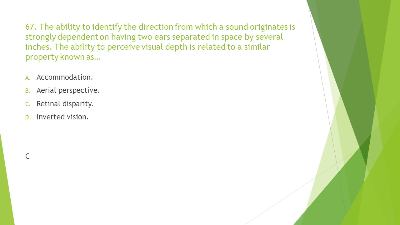 67. The ability to identify the direction from which a sound originates is strongly dependent on having two ears separated in space by several inches. The ability to perceive visual depth is related to a similar property known as…