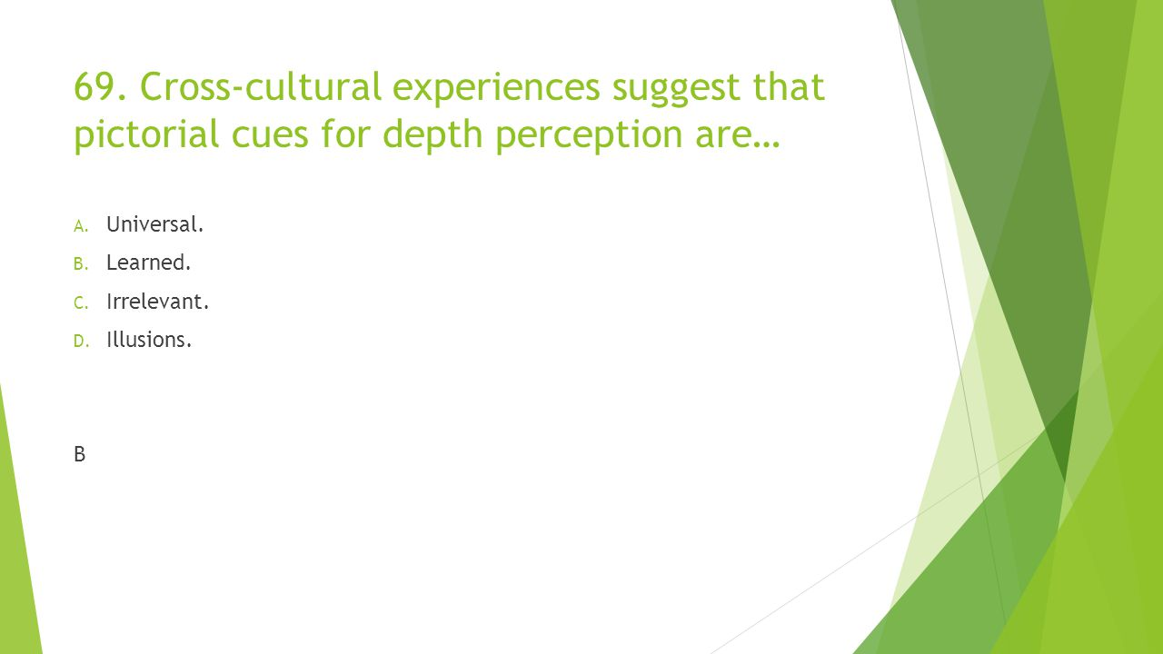 69. Cross-cultural experiences suggest that pictorial cues for depth perception are…