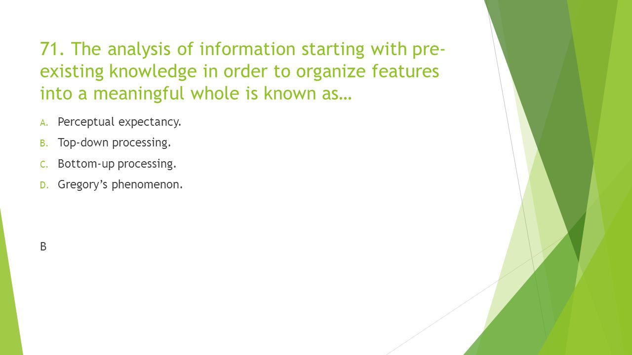 71. The analysis of information starting with pre-existing knowledge in order to organize features into a meaningful whole is known as…