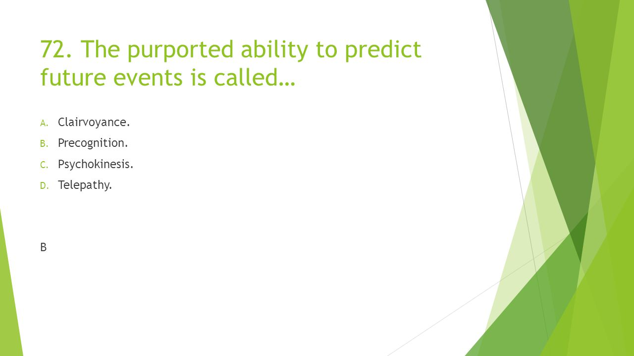 72. The purported ability to predict future events is called…