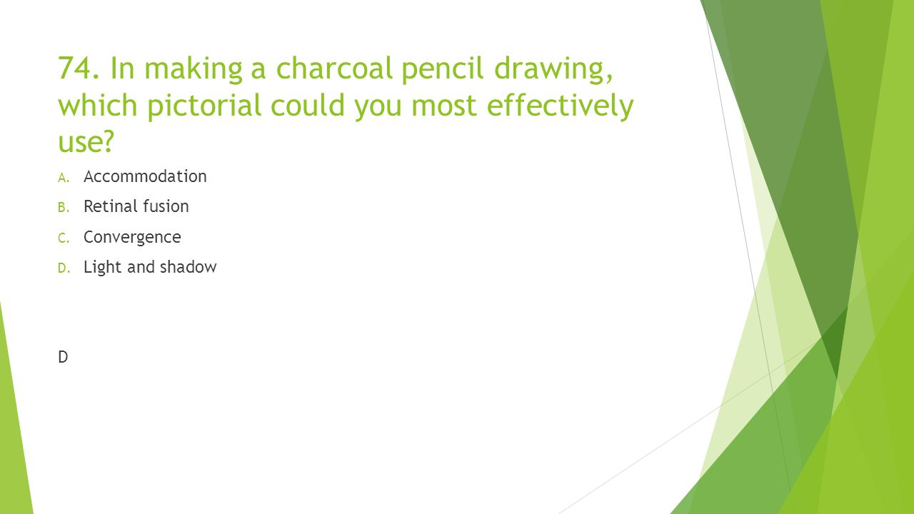 74. In making a charcoal pencil drawing, which pictorial could you most effectively use