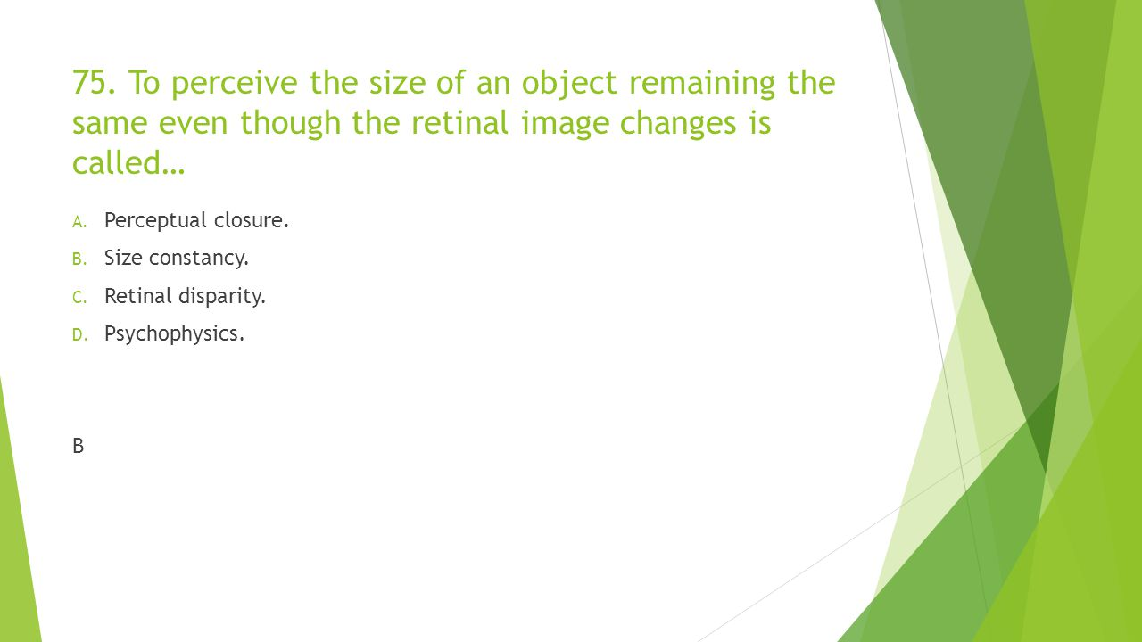 75. To perceive the size of an object remaining the same even though the retinal image changes is called…