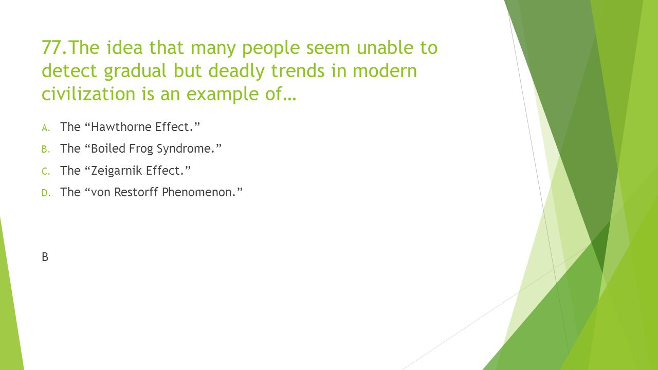 77.The idea that many people seem unable to detect gradual but deadly trends in modern civilization is an example of…
