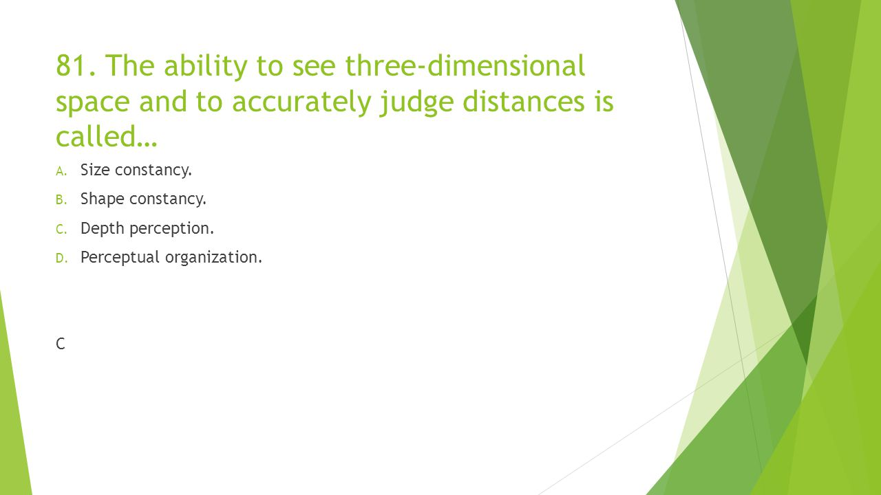 81. The ability to see three-dimensional space and to accurately judge distances is called…