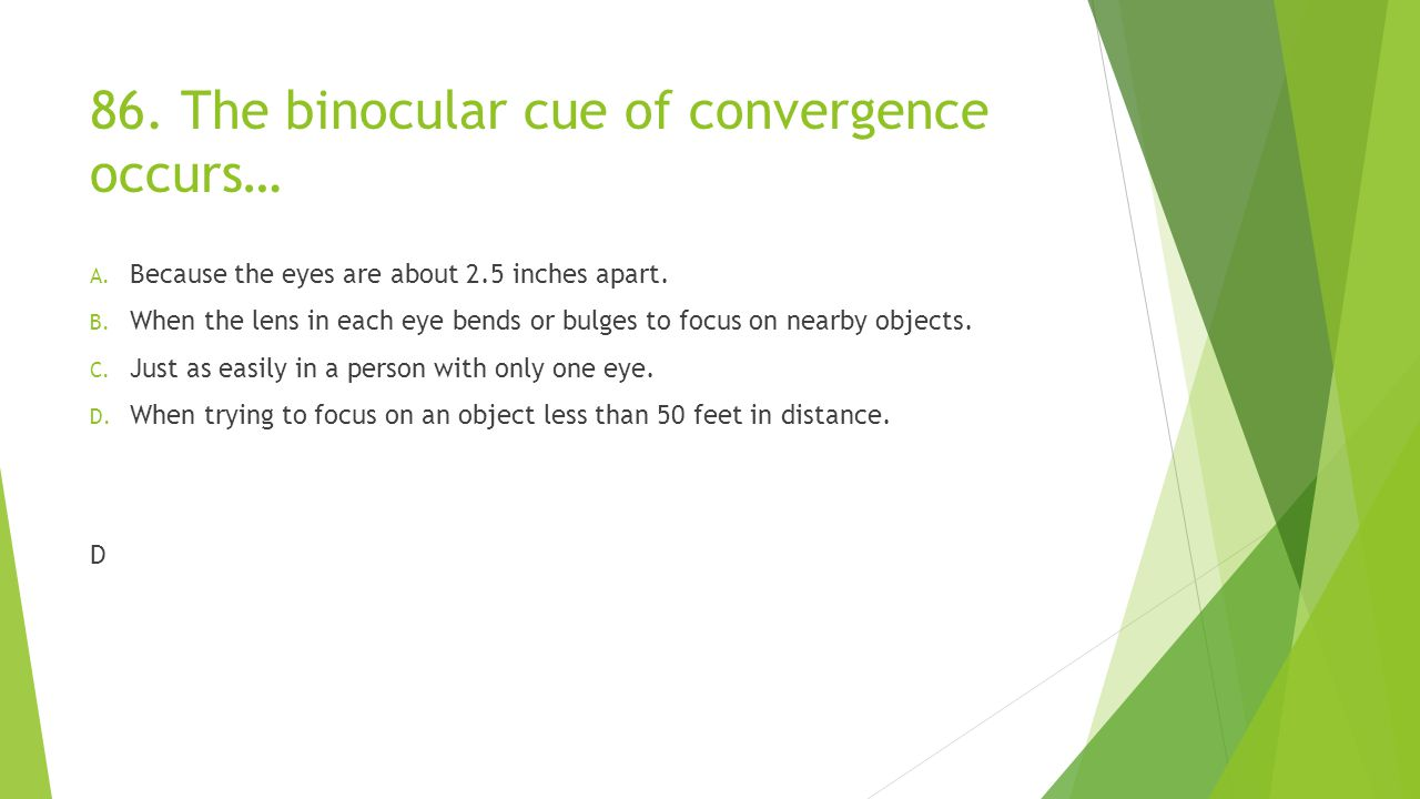 86. The binocular cue of convergence occurs…
