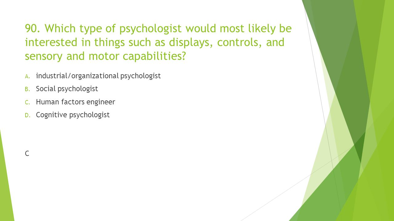 90. Which type of psychologist would most likely be interested in things such as displays, controls, and sensory and motor capabilities