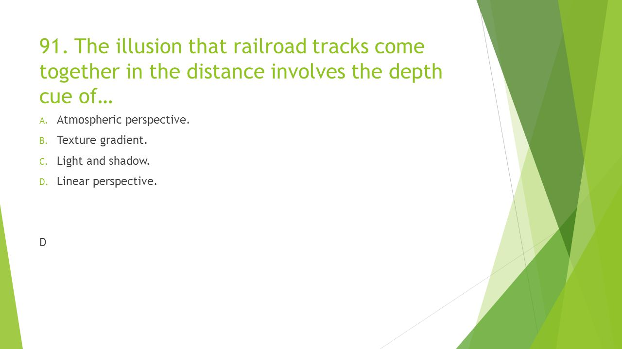 91. The illusion that railroad tracks come together in the distance involves the depth cue of…
