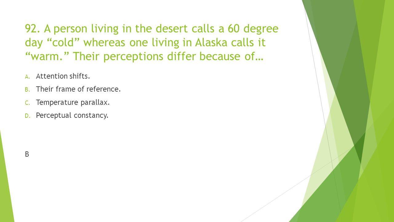92. A person living in the desert calls a 60 degree day cold whereas one living in Alaska calls it warm. Their perceptions differ because of…