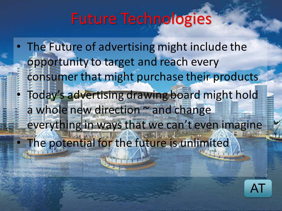 Future Technologies The Future of advertising might include the opportunity to target and reach every consumer that might purchase their products.