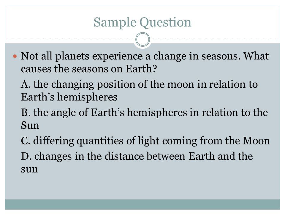 Sample Question Not all planets experience a change in seasons. What causes the seasons on Earth