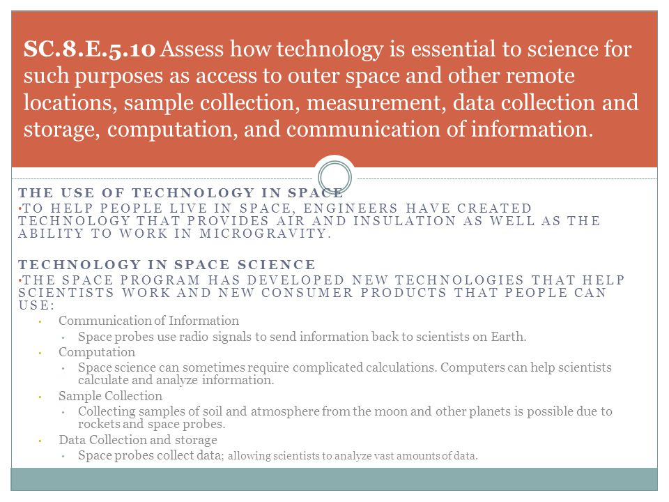SC.8.E.5.10 Assess how technology is essential to science for such purposes as access to outer space and other remote locations, sample collection, measurement, data collection and storage, computation, and communication of information.