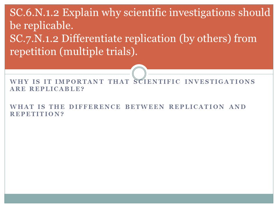 SC.6.N.1.2 Explain why scientific investigations should be replicable. SC.7.N.1.2 Differentiate replication (by others) from repetition (multiple trials).