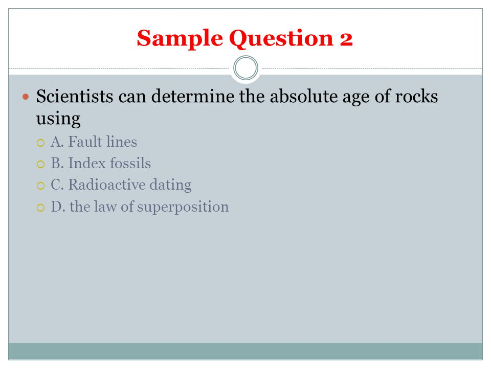 Sample Question 2 Scientists can determine the absolute age of rocks using. A. Fault lines. B. Index fossils.
