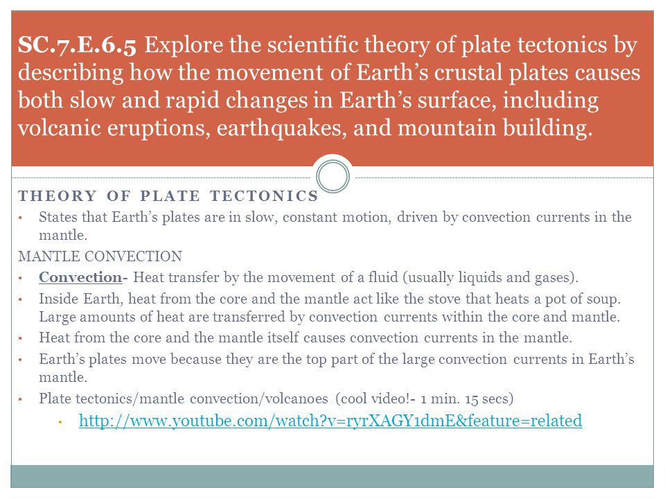 SC.7.E.6.5 Explore the scientific theory of plate tectonics by describing how the movement of Earth's crustal plates causes both slow and rapid changes in Earth's surface, including volcanic eruptions, earthquakes, and mountain building.