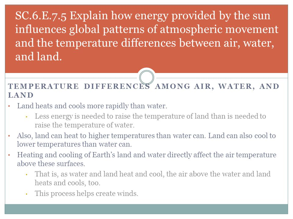 SC.6.E.7.5 Explain how energy provided by the sun influences global patterns of atmospheric movement and the temperature differences between air, water, and land.