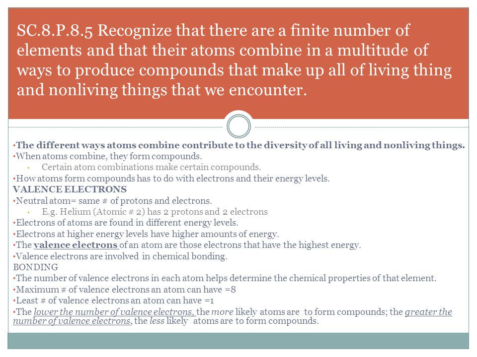 SC.8.P.8.5 Recognize that there are a finite number of elements and that their atoms combine in a multitude of ways to produce compounds that make up all of living thing and nonliving things that we encounter.