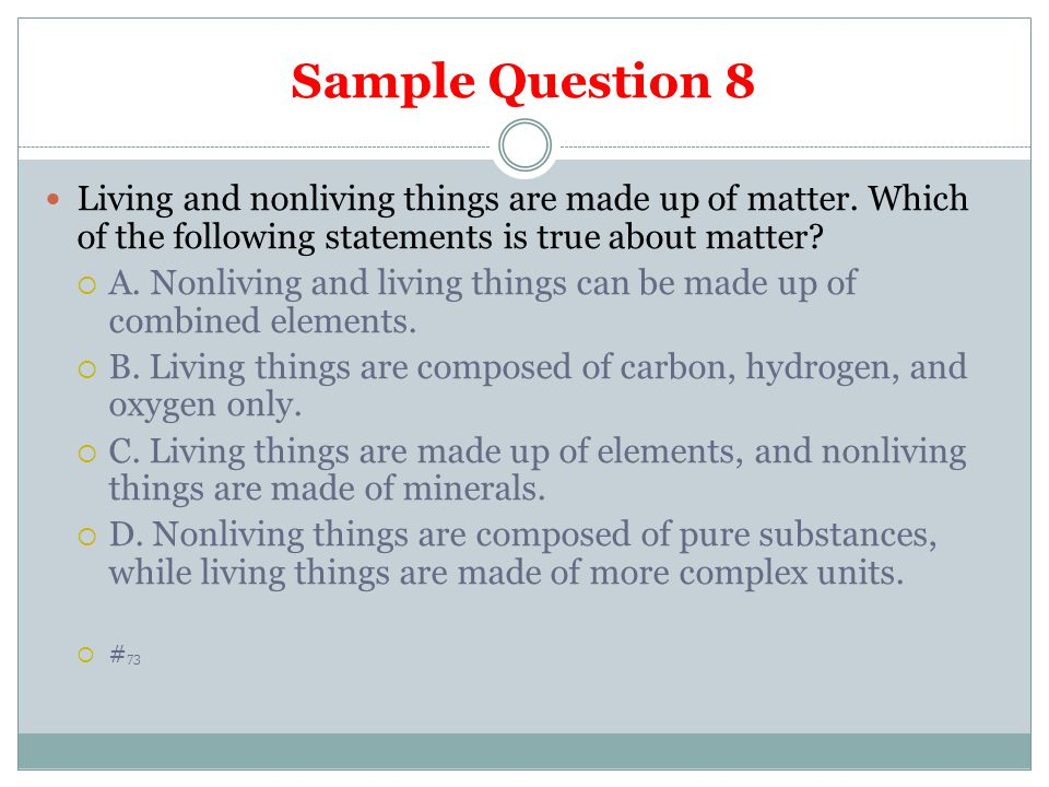Sample Question 8 Living and nonliving things are made up of matter. Which of the following statements is true about matter