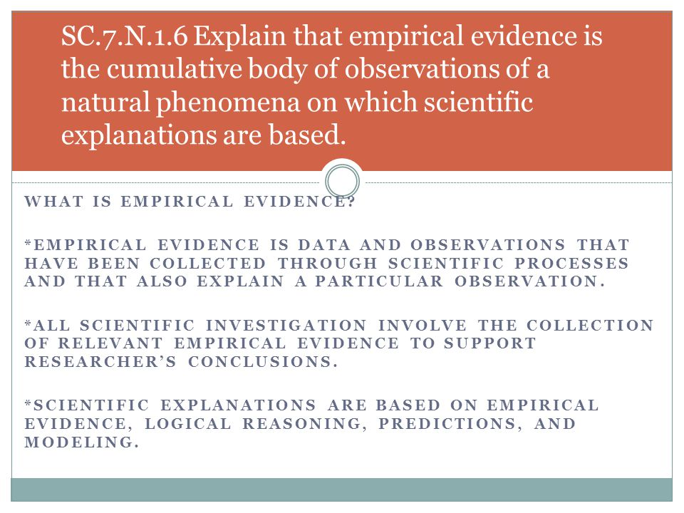 SC.7.N.1.6 Explain that empirical evidence is the cumulative body of observations of a natural phenomena on which scientific explanations are based.