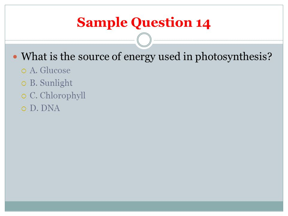 Sample Question 14 What is the source of energy used in photosynthesis A. Glucose. B. Sunlight. C. Chlorophyll.