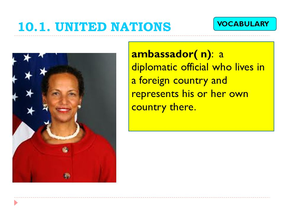 10.1. UNITED NATIONS VOCABULARY. ambassador( n): a diplomatic official who lives in a foreign country and represents his or her own country there.