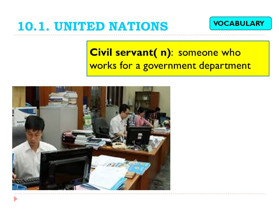 10.1. UNITED NATIONS VOCABULARY Civil servant( n): someone who works for a government department