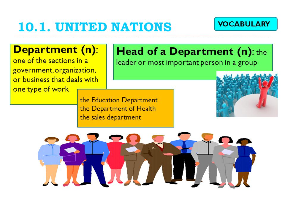 10.1. UNITED NATIONS VOCABULARY. Department (n): one of the sections in a government, organization, or business that deals with one type of work.