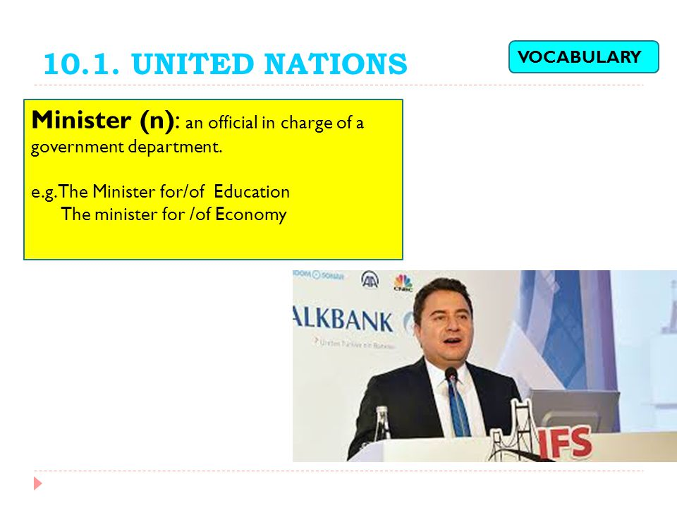 10.1. UNITED NATIONS VOCABULARY. Minister (n): an official in charge of a government department. e.g. The Minister for/of Education.