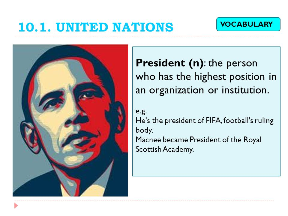 10.1. UNITED NATIONS VOCABULARY. President (n): the person who has the highest position in an organization or institution.