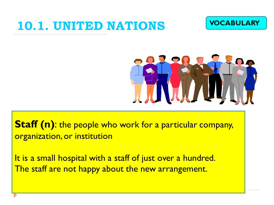 10.1. UNITED NATIONS VOCABULARY. Staff (n): the people who work for a particular company, organization, or institution.